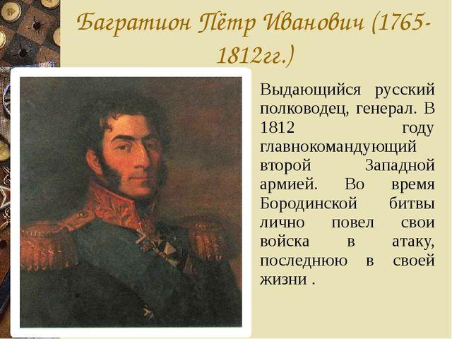 Багратион Пётр Иванович (1765-1812гг.) Выдающийся русский полководец, генерал...