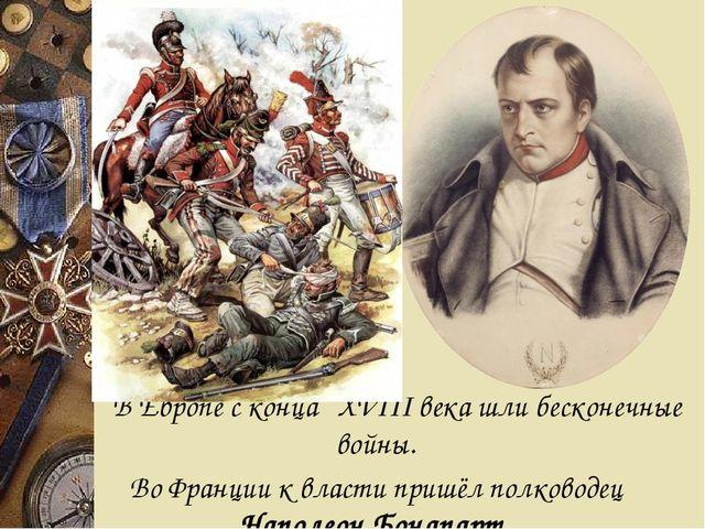 В Европе с конца XVIII века шли бесконечные войны. Во Франции к власти приш...