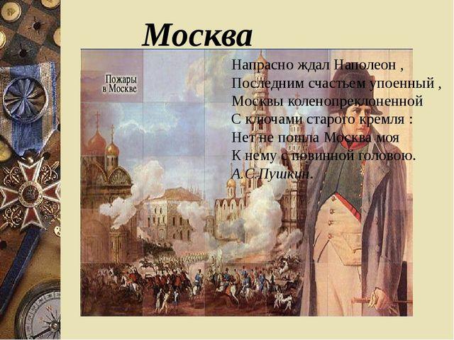 Москва Напрасно ждал Наполеон , Последним счастьем упоенный , Москвы коленоп...