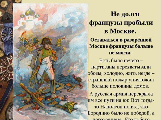 Не долго французы пробыли в Москве. Оставаться в разорённой Москве французы...