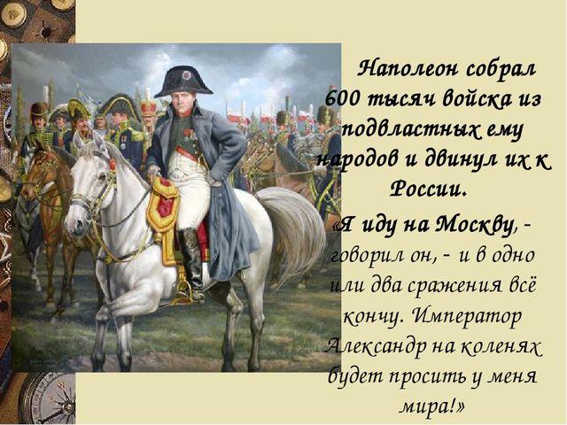 Наполеон собрал 600 тысяч войска из подвластных ему народов и двинул их к Р...