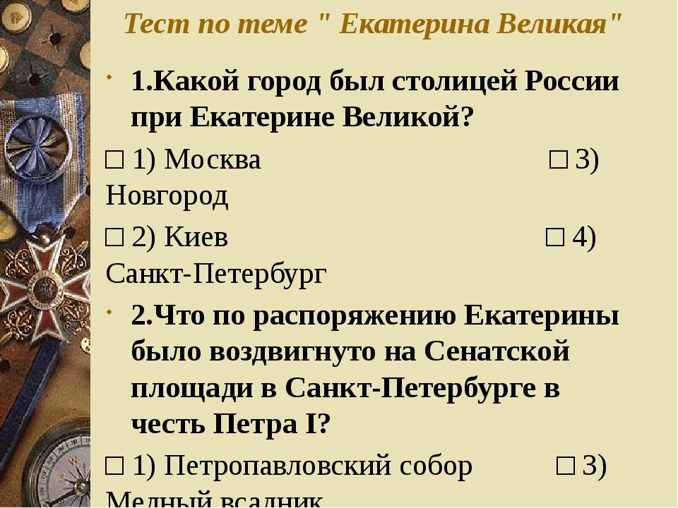 """Тест по теме """" Екатерина Великая"""" 1.Какой город был столицей России при Екате..."""
