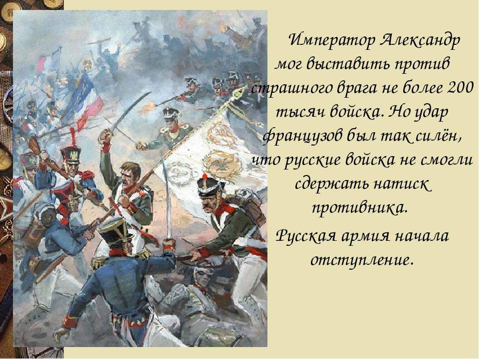 Император Александр мог выставить против страшного врага не более 200 тысяч...
