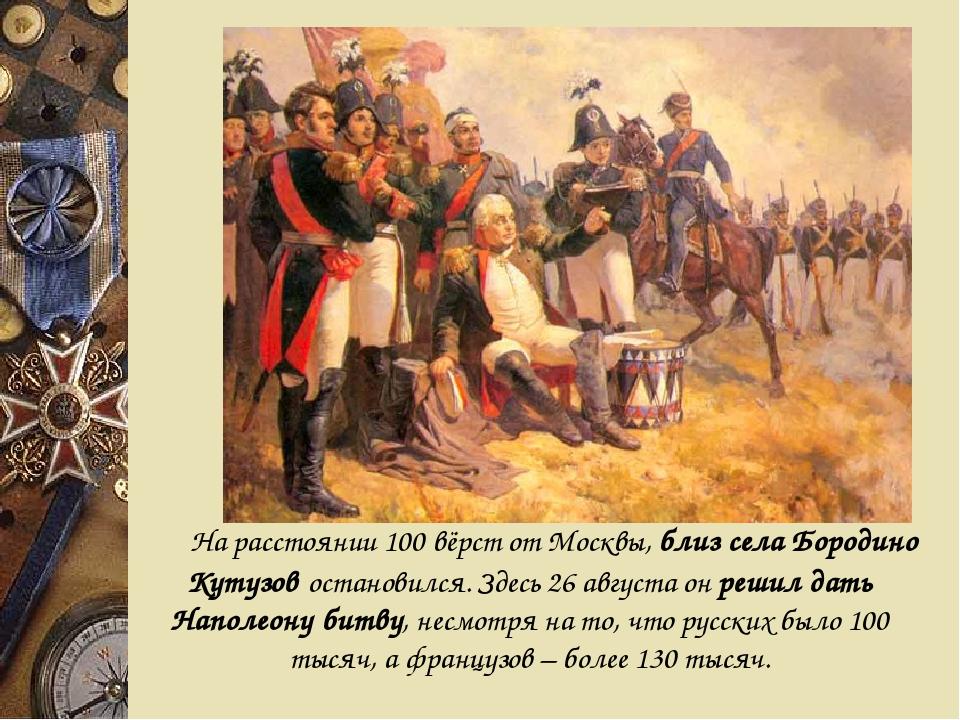 На расстоянии 100 вёрст от Москвы, близ села Бородино Кутузов остановился....