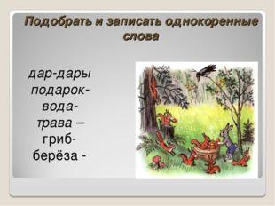 Подобрать и записать однокоренные слова дар-дары́ подарок- вода- трава – гриб