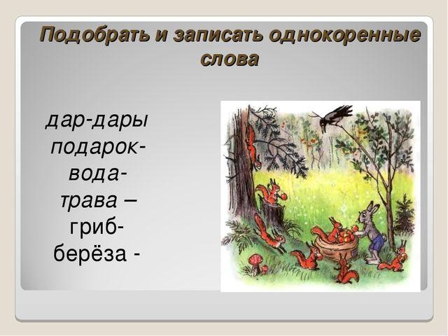 Подобрать и записать однокоренные слова дар-дары́ подарок- вода- трава – гриб...