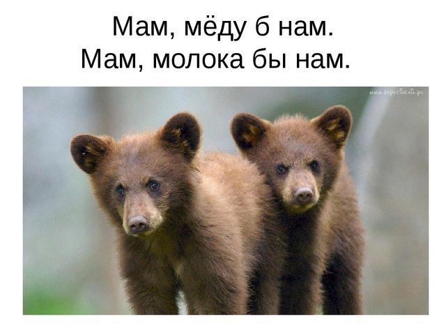Мам, мёду б нам. Мам, молока бы нам.