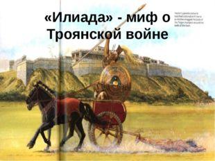 «Илиада» - миф о Троянской войне