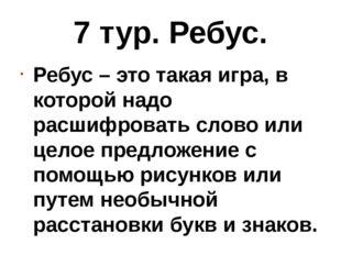 7 тур. Ребус. Ребус – это такая игра, в которой надо расшифровать слово или ц