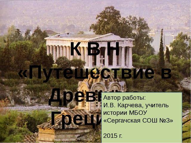 К В Н «Путешествие в Древнюю Грецию». Автор работы: И.В. Карчева, учитель ис...