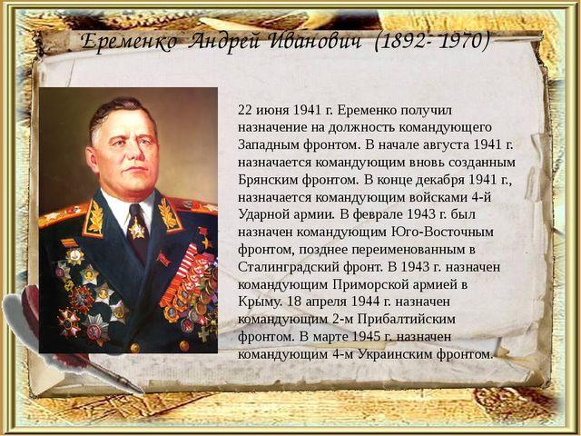 Еременко Андрей Иванович (1892- 1970) 22 июня 1941 г. Еременко получил назнач...