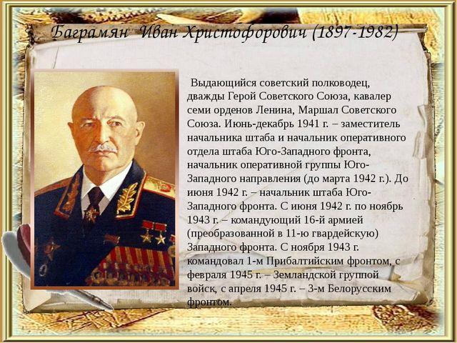 Баграмян Иван Христофорович (1897-1982) Выдающийся советский полководец, два...