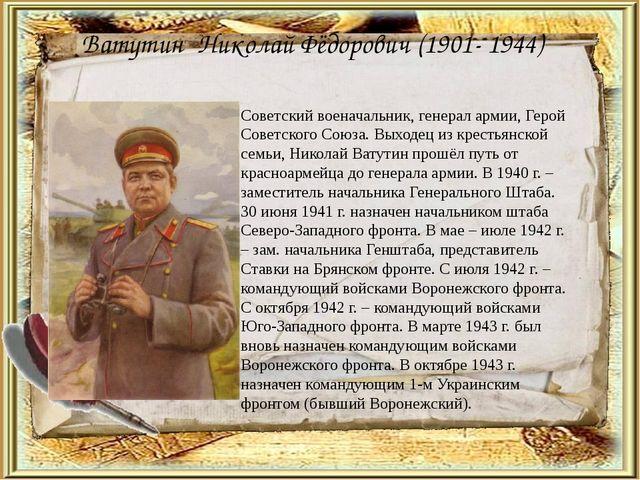 Ватутин Николай Фёдорович (1901- 1944) Советский военачальник, генерал армии,...