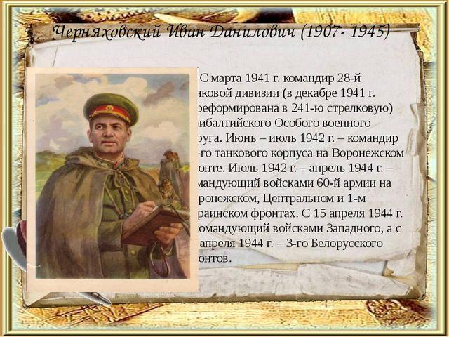 Черняховский Иван Данилович (1907- 1945)  С марта 1941 г. командир 28-й танк...