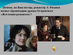 Почему, на Ваш взгляд, режиссёр Э. Рязанов назвал экранизацию драмы Островск