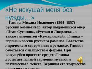 «Не искушай меня без нужды…» Глинка Михаил Иванович (1804 -1857) – русский ко