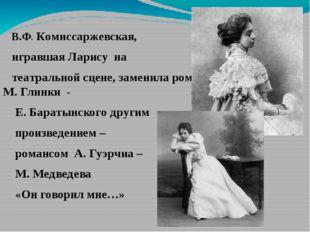 В.Ф. Комиссаржевская, игравшая Ларису на театральной сцене, заменила романс