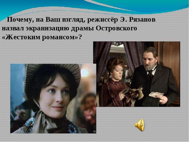 Почему, на Ваш взгляд, режиссёр Э. Рязанов назвал экранизацию драмы Островск...