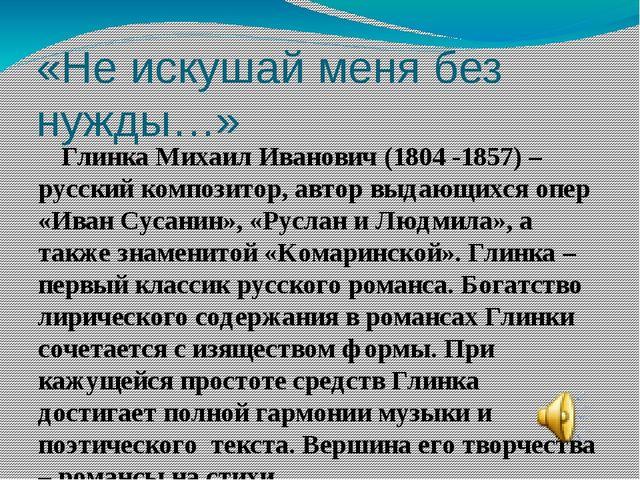 «Не искушай меня без нужды…» Глинка Михаил Иванович (1804 -1857) – русский ко...