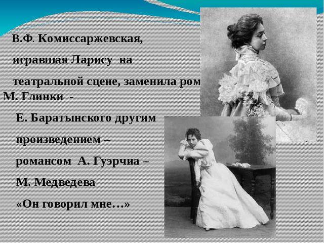 В.Ф. Комиссаржевская, игравшая Ларису на театральной сцене, заменила романс...