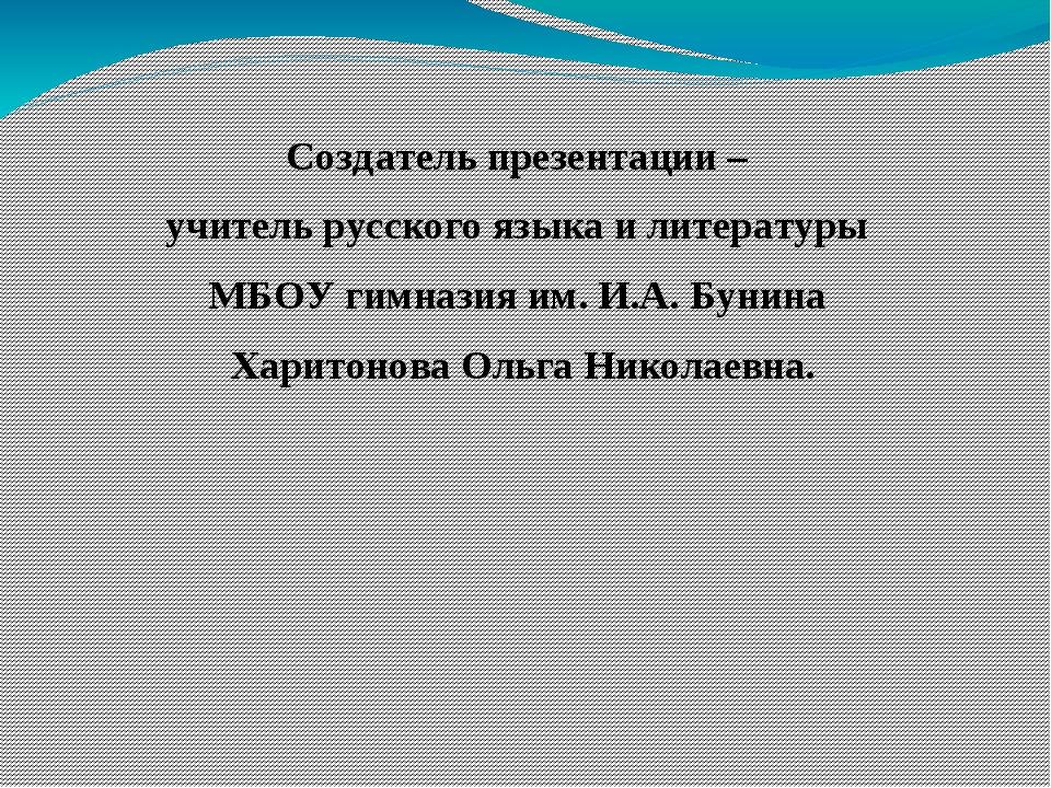 Создатель презентации – учитель русского языка и литературы МБОУ гимназия им....