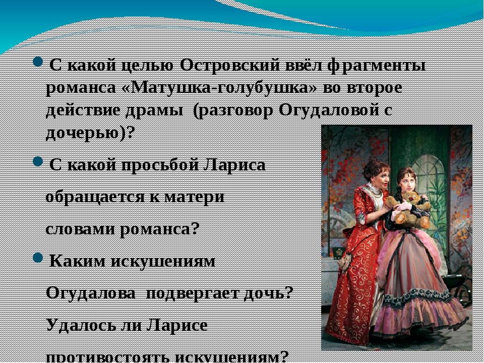 С какой целью Островский ввёл фрагменты романса «Матушка-голубушка» во второе...