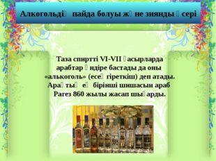 Алкогольдің пайда болуы және зиянды әсері Таза спиртті VI-VII ғасырларда араб