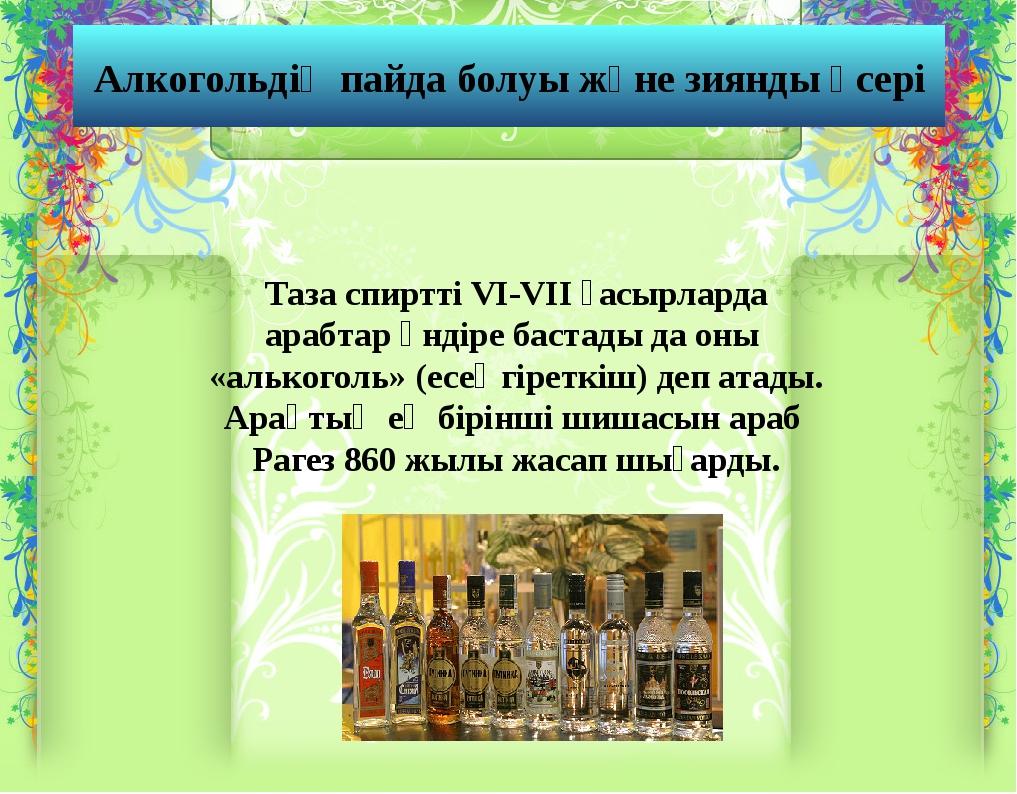 Алкогольдің пайда болуы және зиянды әсері Таза спиртті VI-VII ғасырларда араб...