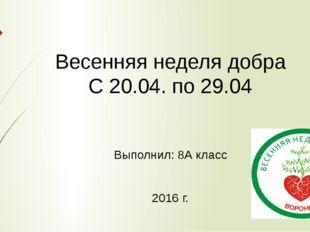Весенняя неделя добра С 20.04. по 29.04 Выполнил: 8А класс 2016 г.