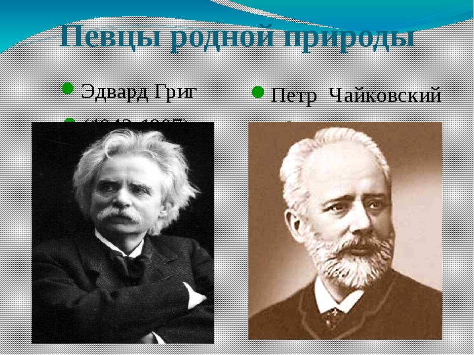 Певцы родной природы Эдвард Григ (1843-1907) Петр Чайковский (1840-1893)