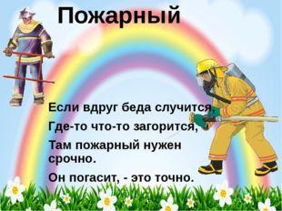 Пожарный Если вдруг беда случится, Где-то что-то загорится, Там пожарный нуже