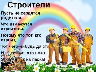 Строители Пусть не сердятся родители, Что измажутся строители, Потому что тот