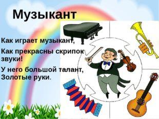 Музыкант Как играет музыкант, Как прекрасны скрипок звуки! У него большой тал