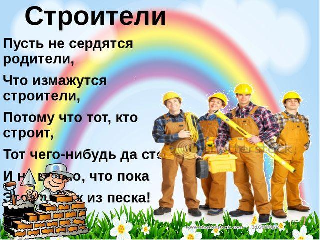 Строители Пусть не сердятся родители, Что измажутся строители, Потому что тот...