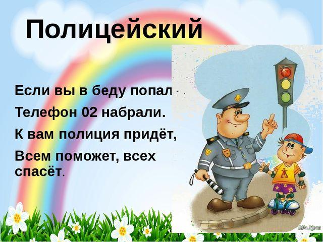 Полицейский Если вы в беду попали, Телефон 02 набрали. К вам полиция придёт,...
