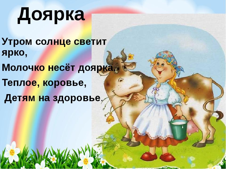 Доярка Утром солнце светит ярко, Молочко несёт доярка. Теплое, коровье, Детям...