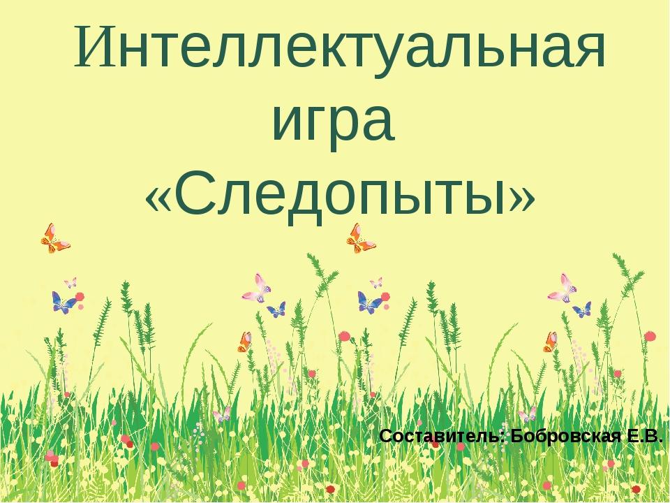 Интеллектуальная игра «Следопыты» Составитель: Бобровская Е.В.
