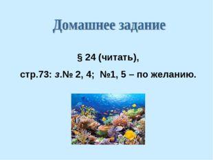 § 24 (читать), стр.73: з.№ 2, 4; №1, 5 – по желанию.