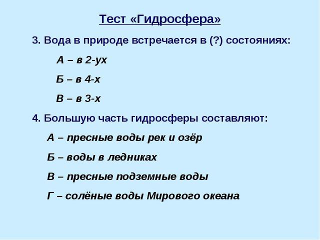 Тест «Гидросфера» 3. Вода в природе встречается в (?) состояниях: А – в 2-ух...