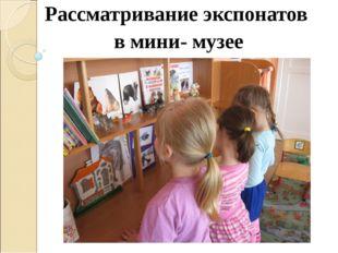 Рассматривание экспонатов в мини- музее