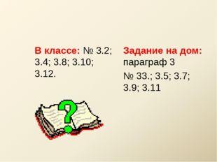 В классе: № 3.2; 3.4; 3.8; 3.10; 3.12. Задание на дом: параграф 3 № 33.; 3.5;