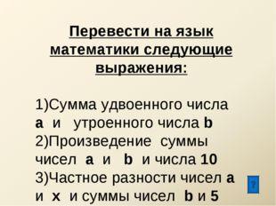 Перевести на язык математики следующие выражения: Сумма удвоенного числа а и
