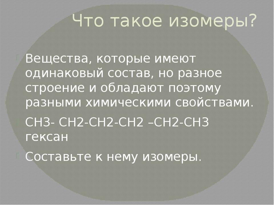 Что такое изомеры? Вещества, которые имеют одинаковый состав, но разное строе...