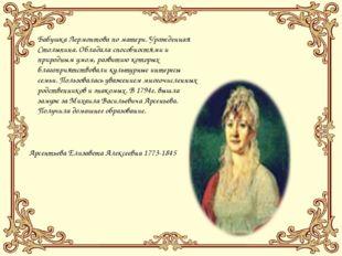 Бабушка Лермонтова по матери. Урожденная Столыпина. Обладала способностями и