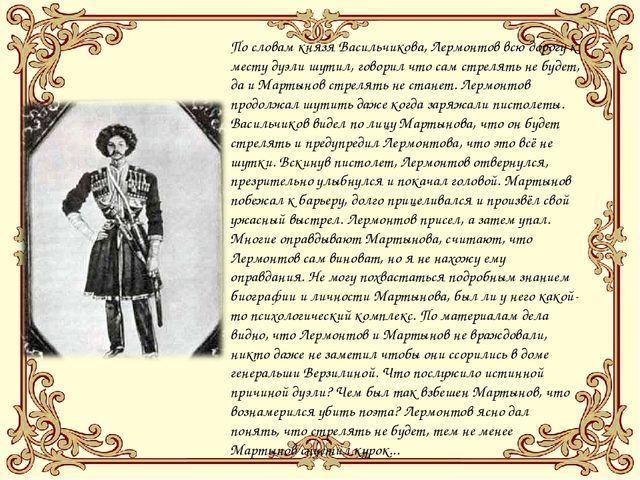 По словам князя Васильчикова, Лермонтов всю дорогу к месту дуэли шутил, говор...