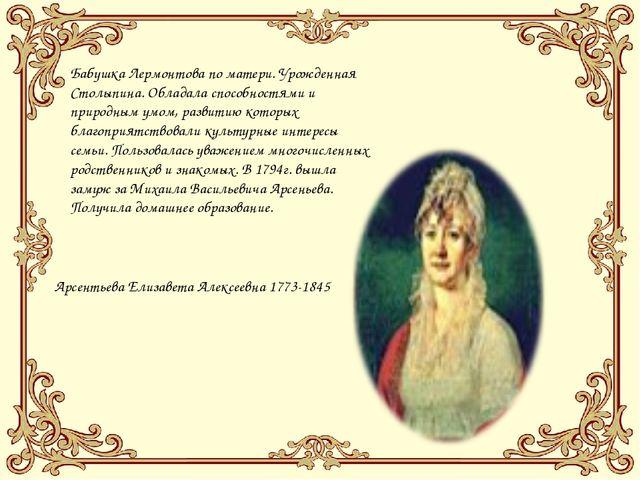 Бабушка Лермонтова по матери. Урожденная Столыпина. Обладала способностями и...
