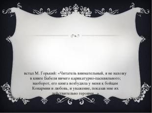 встал М. Горький: «Читатель внимательный, я не нахожу в книге Бабеля ничего к