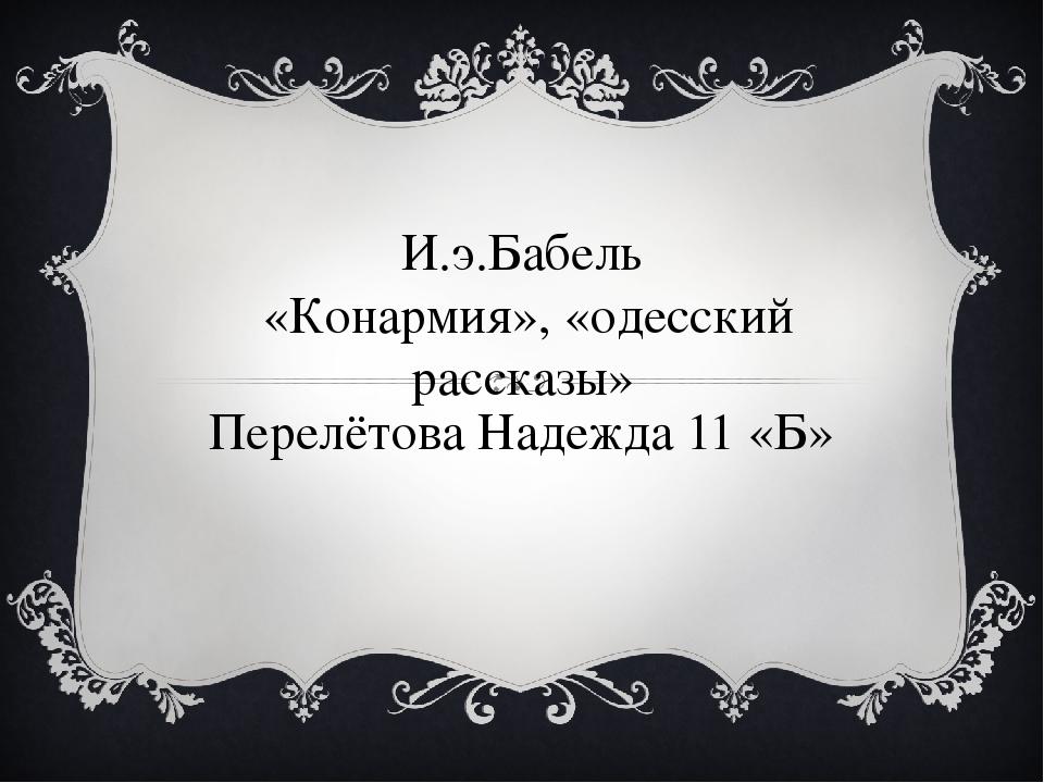 И.э.Бабель «Конармия», «одесский рассказы» Перелётова Надежда 11 «Б»
