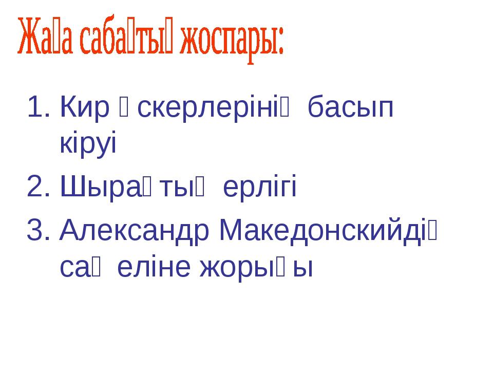 Кир әскерлерінің басып кіруі Шырақтың ерлігі Александр Македонскийдің сақ елі...