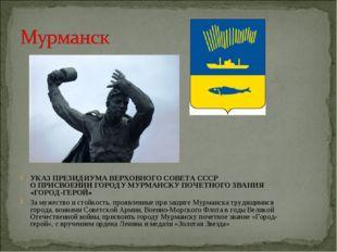 УКАЗ ПРЕЗИДИУМА ВЕРХОВНОГО СОВЕТА СССР О ПРИСВОЕНИИ ГОРОДУ МУРМАНСКУ ПОЧЕТНОГ